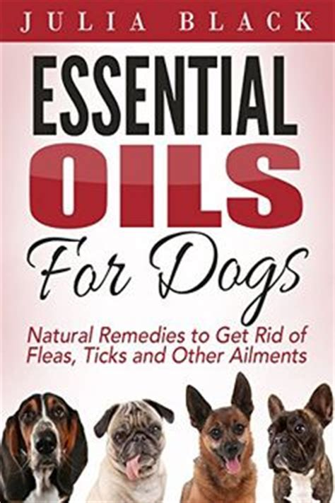 Essential Oils Natural Remedies To Get Rid Of Fleas Ticks And Other Ailments Essential Oils For Dogs Essential Oils For Pets Essential Oils Benefits