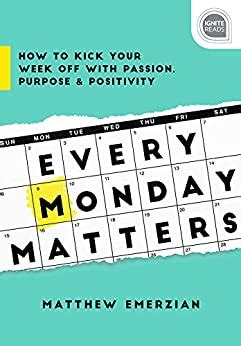 Every Monday Matters How To Kick Your Week Off With Passion Purpose And Positivity Ignite Reads