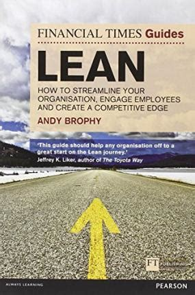 FT Guide To Lean How To Streamline Your Organisation Engage Employees And Create A Competitive Edge Financial Times Guides