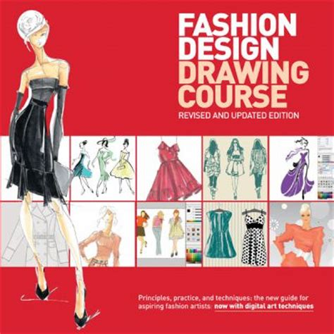 Fashion Design Drawing Course Principles Practice And Techniques The New Guide For Aspiring Fashion Artists Now With Digital Art Techniques