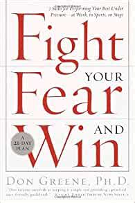 Fight Your Fear And Win Seven Skills For Performing Your Best Under Pressure At Work In Sports On Stage