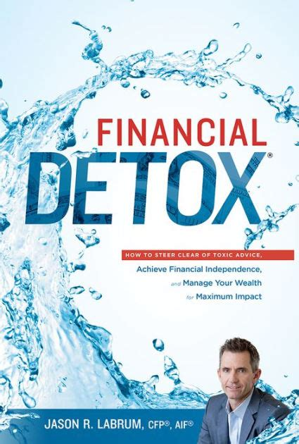 Financial Detox How To Steer Clear Of Toxic Advice Achieve Financial Independence And Manage Your Wealth For Maximum Impact