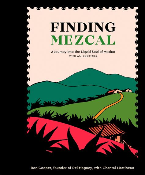 Finding Mezcal A Journey Into The Liquid Soul Of Mexico With 40 Cocktails
