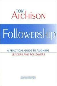 Followership A Practical Guide To Aligning Leaders And Followers