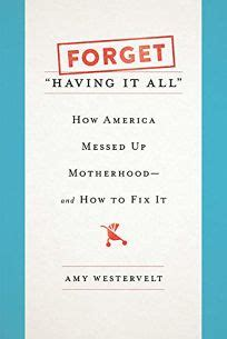 Forget Having It All How America Messed Up Motherhoodand How To Fix It