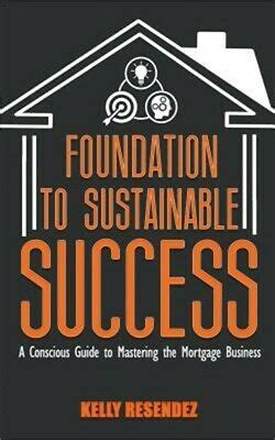 Foundation To Sustainable Success A Conscious Guide To Mastering The Mortgage Business