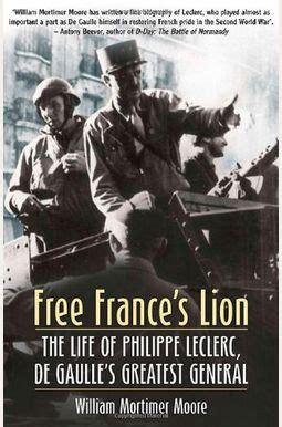 Free Frances Lion The Life Of Philippe Leclerc De Gaulle S