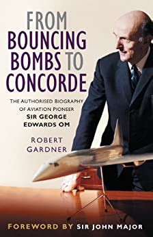 From Bouncing Bombs To Concorde The Authorised Biography Of Aviation Pioneer Sir George Edwards Om