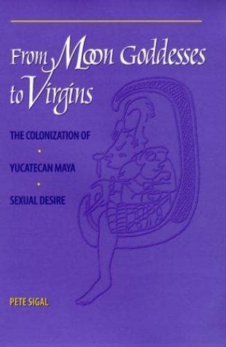 From Moon Goddesses To Virgins The Colonization Of Yucatecan Maya Sexual Desire
