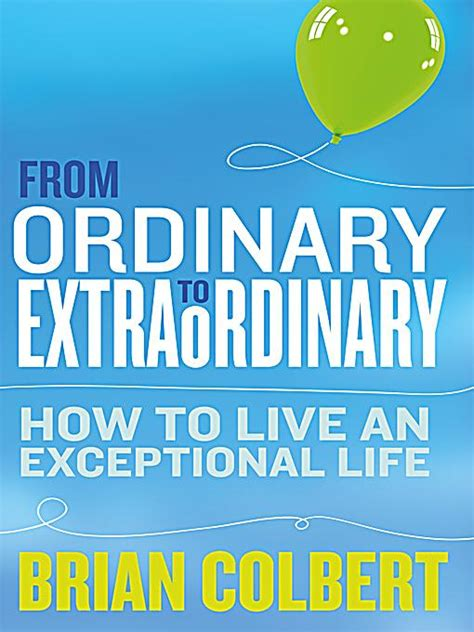 From Ordinary To Extraordinary How To Live An Exceptional Life Practical Tools And Techniques To Transform Your Life