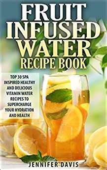 Fruit Infused Water Recipe Book Top 30 Spa Inspired Healthy Quick And Easy Vitamin Water Recipes To Supercharge Your Hydration And Health