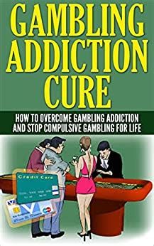 Gambling Addiction Cure How To Overcome Gambling Addiction And Stop Compulsive Gambling For Life Slotsroulettecrapsbaccaratpokerblackjack