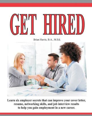 Get Hired Learn Six Employer Secrets That Can Improve Your Cover Letter Resume Networking Skills And Job Interview Results To Help You Get Hired