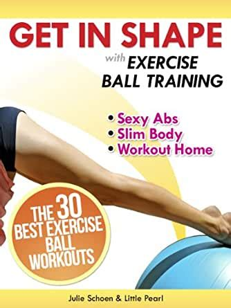 Get In Shape With Exercise Ball Training The 30 Best Exercise Ball Workouts For Sexy Abs And A Slim Body At Home Get In Shape Workout Routines And Exercises Book 2