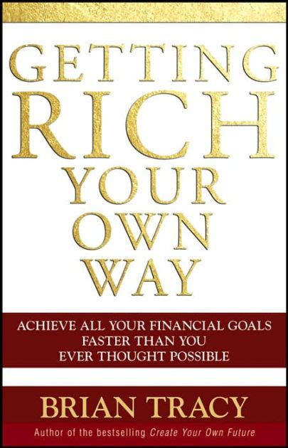 Getting Rich Your Own Way Achieve All Your Financial Goals Faster Than You Ever Thought Possible