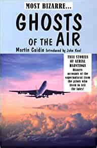 Ghosts Of The Air True Stories Of Aerial Hauntings Bizarre Accounts Of The Supernatural From The Pilots Who Lived To Tell The Tales
