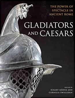 Gladiators And Caesars The Power Of Spectacle In Ancient Rome