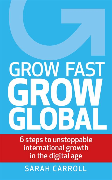 Grow Fast Grow Global 6 Steps To Unstoppable International Growth In The Digital Age