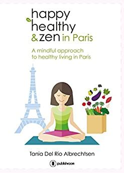 Happy Healthy And Zen In Paris A Mindful Approach To Healthy Living In Paris English Edition