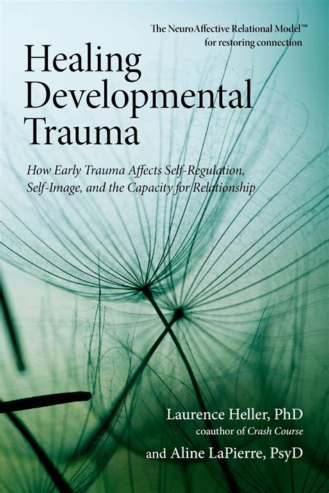 Healing Developmental Trauma How Early Trauma Affects Selfregulation Selfimage And The Capacity For Relationship