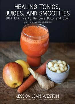 Healing Tonics Juices And Smoothies 100 Elixirs To Nurture Body And Soul