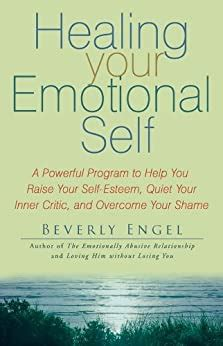 Healing Your Emotional Self A Powerful Program To Help You Raise Your Self Esteem Quiet Your Inner Critic And Overcome Your Shame