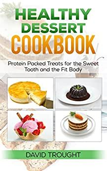 Healthy Dessert Cookbook Protein Packed Treats For The Sweet Tooth And The Fit Body