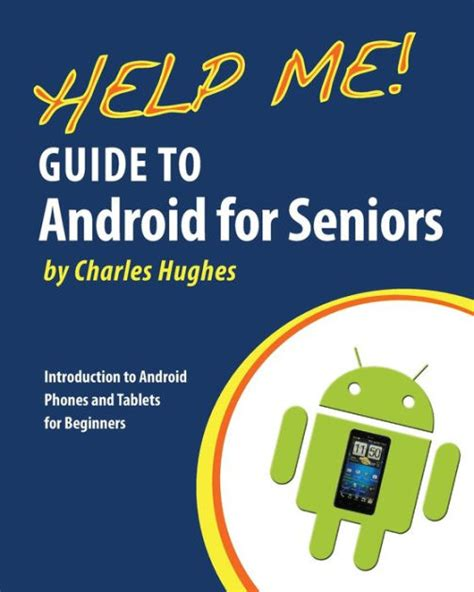 Help Me Guide To Android For Seniors Introduction To Android Phones And Tablets For Beginners