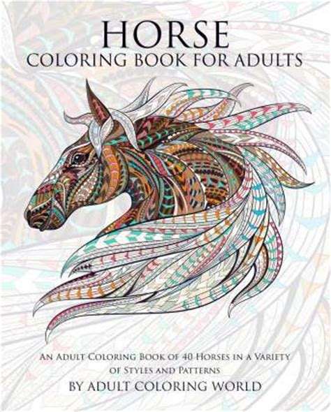 Horse Coloring Book For Adults An Adult Coloring Book Of 40 Horses In A Variety Of Styles And Patterns Animal Coloring Books For Adults Volume 6