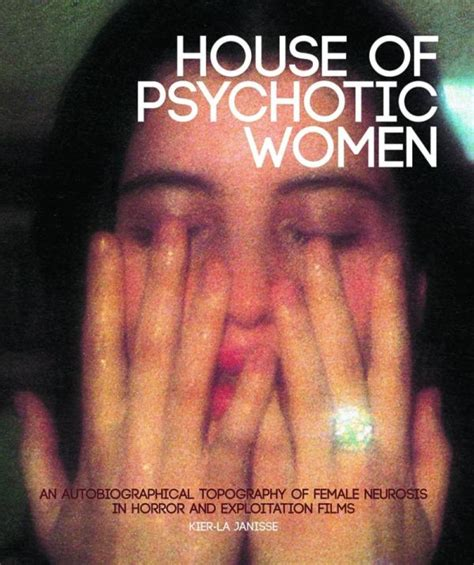House Of Psychotic Women An Autobiographical Topography Of Female Neurosis In Horror And Exploitation Films