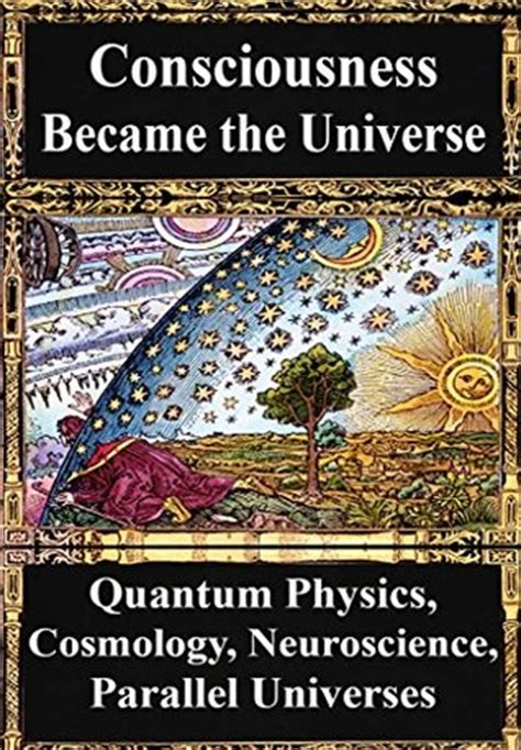 How Consciousness Became The Universe Quantum Physics Cosmology Relativity Evolution Neuroscience Parallel Universes