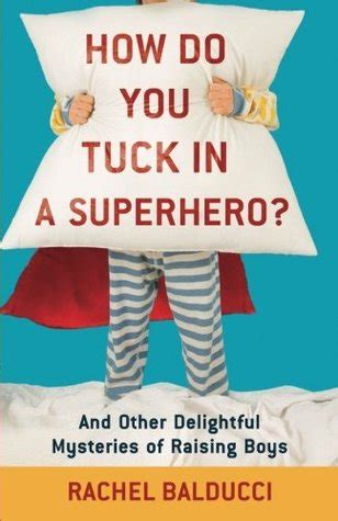 How Do You Tuck In A Superhero And Other Delightful Mysteries Of Raising Boys