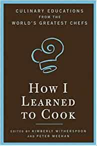 How I Learned To Cook Culinary Educations From The Worlds Greatest Chefs