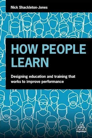 How People Learn Designing Education And Training That Works To Improve Performance