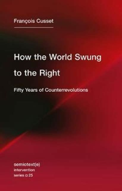 How The World Swung To The Right Fifty Years Of Counterrevolutions Semiotexte Intervention Series Book 25