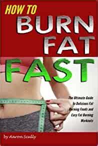 How To Burn Fat Fast The Ultimate Guide To Delicious Fat Burning Foods And Easy Fat Burning Workouts English Edition