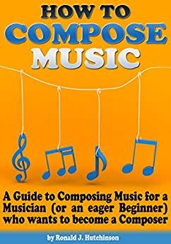 How To Compose Music A Guide To Composing Music For A Musician Or An Eager Beginner Who Wants To Become A Composer How To Write Music