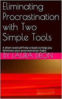 How To Eliminate Procrastination With Two Simple Tools A Short Read Self Help E Book To Help You Eliminate Your Procrastination Habit