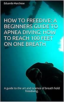 How To Freedive A Beginners Guide To Apnea Diving How To Reach 100 Feet On One Breath A Guide To The Art And Science Of Breath Hold Freediving English Edition