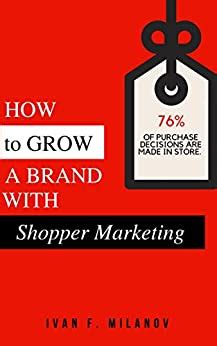 How To Grow A Brand With Shopper Marketing Understand And Influence Shopper Behavior To Ensure Your Brand S Success English Edition