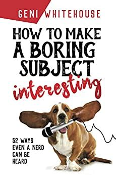 How To Make A Boring Subject Interesting 52 Ways Even A Nerd Can Be Heard