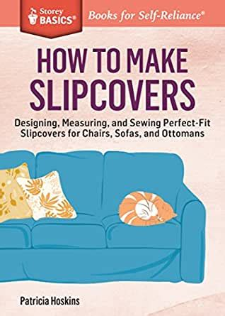 How To Make Slipcovers Designing Measuring And Sewing Perfectfit Slipcovers For Chairs Sofas And Ottomans A Storey Basics Title
