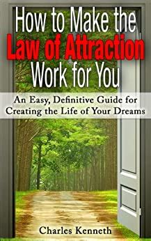 How To Make The Law Of Attraction Work For You An Easy Definitive Guide For Creating The Life Of Your Dreams