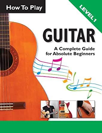 How To Play Guitar A Complete Guide For Absolute Beginners Level 1