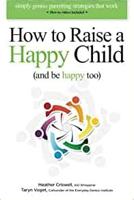 How To Raise A Happy Child And Be Happy Too Simply Genius Parenting Strategies That Work With How To Videos Included