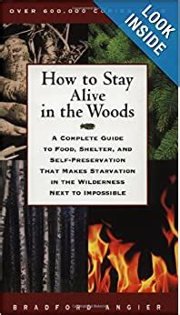 How To Stay Alive In The Woods A Complete Guide To Food Shelter And Selfpreservation That Makes Starvation In The Wilderness Next To Impossible