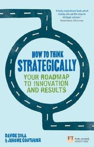 How To Think Strategically Strategy Your Roadmap To Innovation And Results Financial Times Series