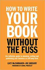 How To Write Your Book Without The Fuss The Definitive Guide To Planning Writing And Publishing Your Business Or Selfhelp Book