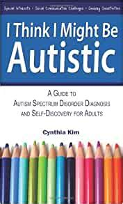 I Think I Might Be Autistic A Guide To Autism Spectrum Disorder Diagnosis And Self Discovery For Adults English Edition