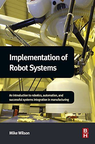 Implementation Of Robot Systems An Introduction To Robotics Automation And Successful Systems Integration In Manufacturing